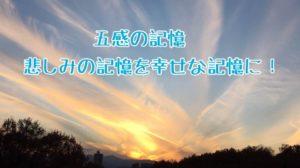 五感の記憶 悲しみの記憶を幸せな記憶に!